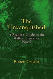 The Unvanquished: A Reader's Guide to the William Faulkner Novel ebook by Robert Crayola