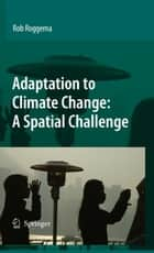 Adaptation to Climate Change: A Spatial Challenge ebook by Rob Roggema