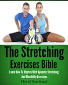 The Stretching Exercises Bible: Learn How To Stretch With Dynamic Stretching And Flexibility Exercises ebook by David Nordmark