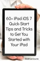 60+ iPad iOS 7 Quick-Start Tips and Tricks to Get You Started with Your iPad - (For iPad 2, iPad 3, The New iPad, or iPad Mini with iOS 7) ebook by Scott La Counte
