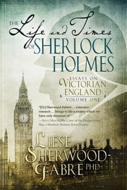 The Life and Times of Sherlock Holmes - Essays on Victorian England ebook by Liese Anne Sherwood-Fabre