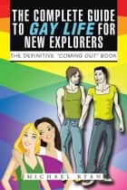 "The Complete Guide To Gay Life For New Explorers - The Definitive ""Coming Out"" Book ebook by Michael Ryan"