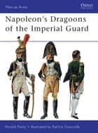 Napoleon's Dragoons of the Imperial Guard ebook by Ronald Pawly, Patrice Courcelle
