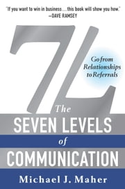 7L: The Seven Levels of Communication - Go From Relationships to Referrals ebook by Michael J. Maher