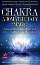 Chakra Aromatherapy Magic Essential Oils to Supercharge Your Powers of Attraction & Manifestation - Chakra Healing ebook by KG STILES