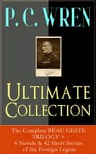 P. C. WREN Ultimate Collection: The Complete BEAU GESTE TRILOGY + 4 Novels & 42 Short Stories of the Foreign Legion - Snake and Sword, The Wages of Virtue, Driftwood Spars, Cupid in Africa, Stepsons of France, Good Gestes, Flawed Blades, Port o' Missing Men and many more adventure tales ebook by P. C. Wren