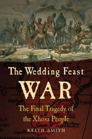 The Wedding Feast War - The Final Tragedy of the Xhosa People ebook by Keith Smith