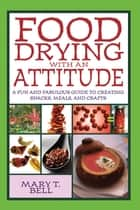 Food Drying with an Attitude ebook by A Fun and Fabulous Guide to Creating Snacks, Meals, and Crafts