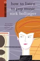 How to Listen to Pop Music ebook by Nick Bollinger