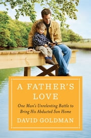 A Father's Love - One Man's Unrelenting Battle to Bring His Abducted Son Home ebook by David Goldman