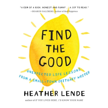 Find the Good - Unexpected Life Lessons from a Small-Town Obituary Writer. audiobook by Heather Lende