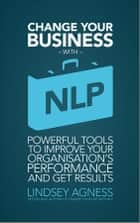 Change Your Business with NLP - Powerful tools to improve your organisation's performance and get results ebook by Lindsey Agness