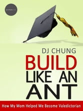 Build Like An Ant: How My Mom Helped Me Become Valedictorian ebook by DJ Chung
