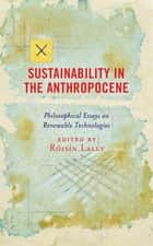 Sustainability in the Anthropocene - Philosophical Essays on Renewable Technologies ebook by Róisín Lally, Cristina Pontes Bonfiglioli, Jan Kyrre Berg Friis,...