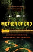 Mother of God - An Extraordinary Journey into the Uncharted Tributaries of the Western Amazon ebook by Paul Rosolie