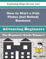How to Start a Fish Plates (hot Rolled) Business (Beginners Guide) ebook by Juli Seal,Sam Enrico