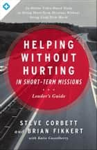 Helping Without Hurting in Short-Term Missions - Leader's Guide eBook by Steve Corbett, Brian Fikkert, Katie Casselberry