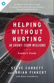 Helping Without Hurting in Short-Term Missions - Leader's Guide ebook by Steve Corbett,Brian Fikkert,Katie Casselberry