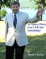 At Ninety-three Can I Tell You Something? ebook by Mario V. Farina