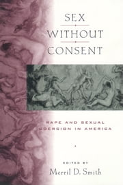 Sex without Consent - Rape and Sexual Coercion in America ebook by Merril D. Smith