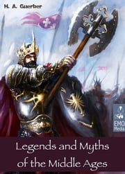 Legends and Myths of the Middle Ages - Medieval Sagas Retold for Easy Reading - Introduction to Medieval Literature and European Mythology (Illustrated Edition) ebook by H. A. Guerber