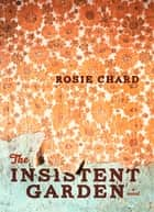 The Insistent Garden ebook by Rosie Chard