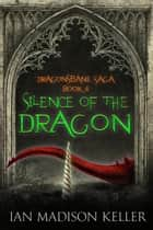 Silence of the Dragon - Dragonsbane Saga, #4 ebook by Ian Madison Keller