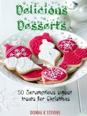 Delicious Desserts - 50 Scrumptious Sweet Treats for Christmas ebook by Donna K Stevens