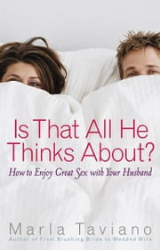 Is That All He Thinks About? - How to Enjoy Great Sex with Your Husband ebook by Marla Taviano