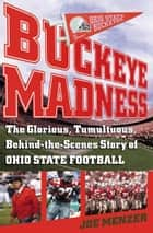 Buckeye Madness - The Glorious, Tumultuous, Behind-the-Scenes Story of Ohio State Football ebook by Joe Menzer