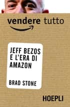 Vendere tutto - Jeff Bezos e l'era di Amazon ebook by Brad Stone