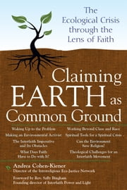 Claiming Earth as Common Ground: The Ecological Crisis through the Lens of Faith ebook by Andrea Cohen-Kiener