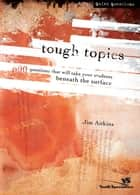 Tough Topics - 600 Questions That Will Take Your Students Beneath the Surface ebook by Jim Aitkins
