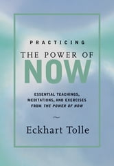 Practicing the Power of Now - Essential Teachings, Meditations, and Exercises from The Power of Now ebook by Eckart Tolle