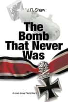The Bomb That Never Was ebook by J. R. Shaw