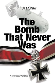 The Bomb That Never Was - A novel about World War II ebook by J. R. Shaw