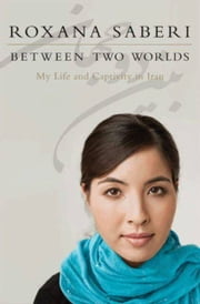 Between Two Worlds - My Life and Captivity in Iran ebook by Roxana Saberi