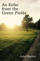 An Echo from the Green Fields 電子書 by John Barber
