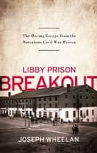 Libby Prison Breakout - The Daring Escape from the Notorious Civil War Prison ebook by Joseph Wheelan