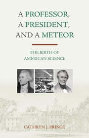 A Professor, A President, and A Meteor - The Birth of American Science ebook by Cathryn J. Prince