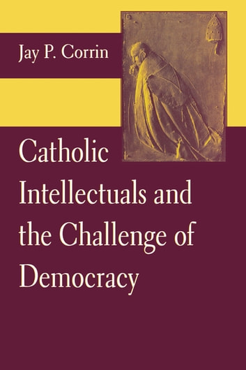 Catholic Intellectuals and the Challenge of Democracy ebook by Jay P. Corrin