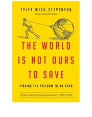 The World Is Not Ours to Save - Finding the Freedom to Do Good ebook by Tyler Wigg-Stevenson