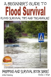 A Beginner's Guide to Flood Survival: Flood Survival Tips and Techniques ebook by Dueep J. Singh