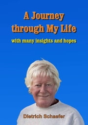 A Journey through My Life - with many insights and hopes ebook by Dietrich Schaefer