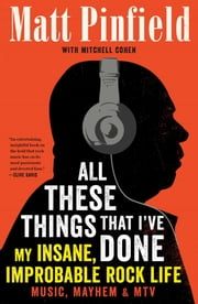 All These Things That I've Done - My Insane, Improbable Rock Life ebook by Matt Pinfield,Mitchell Cohen