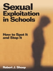 Sexual Exploitation in Schools - How to Spot It and Stop It ebook by Dr. Robert J. Shoop