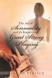 The Art of Sensuality and it's Impact on Great String Playing ebook by Alan de Veritch