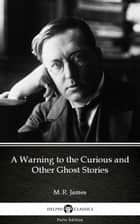A Warning to the Curious and Other Ghost Stories by M. R. James - Delphi Classics (Illustrated) ebook by M. R. James, Delphi Classics