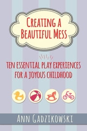 Creating a Beautiful Mess - Ten Essential Play Experiences for a Joyous Childhood ebook by Ann Gadzikowski