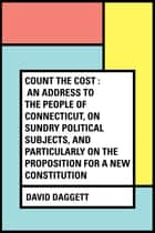 Count the Cost : An Address to the People of Connecticut, On Sundry Political Subjects, and Particularly on the Proposition for a New Constitution ebook by David Daggett
